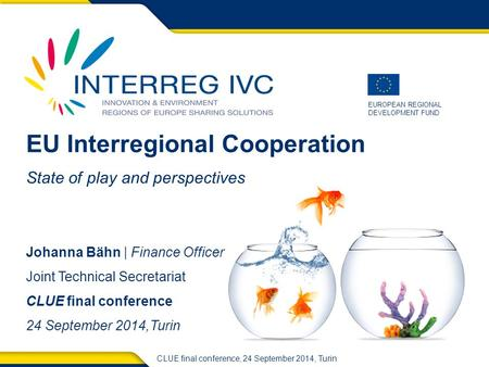 EUROPEAN REGIONAL DEVELOPMENT FUND CLUE final conference, 24 September 2014, Turin EU Interregional Cooperation State of play and perspectives Johanna.