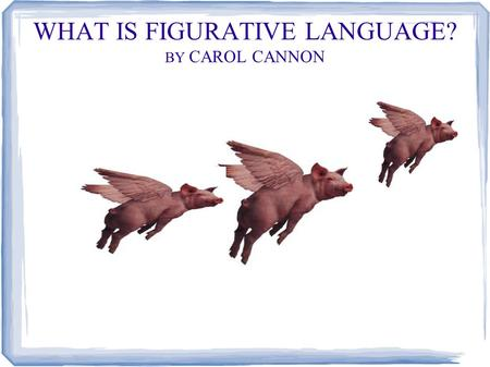 WHAT IS FIGURATIVE LANGUAGE? BY CAROL CANNON. Whenever you describe something by comparing it with something else, you are using figurative language.