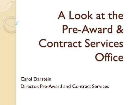 A Look at the Pre-Award & Contract Services Office Carol Darstein Director, Pre-Award and Contract Services.