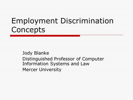 Employment Discrimination Concepts Jody Blanke Distinguished Professor of Computer Information Systems and Law Mercer University.