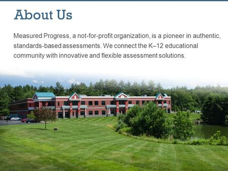 About Us Measured Progress, a not-for-profit organization, is a pioneer in authentic, standards-based assessments. We connect the K–12 educational community.