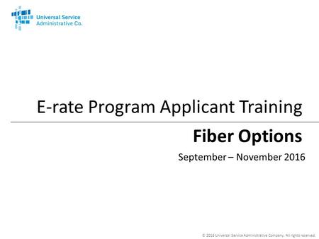 © 2016 Universal Service Administrative Company. All rights reserved. Fiber Options E-rate Program Applicant Training September – November 2016.