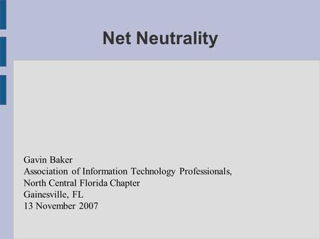 Net Neutrality Gavin Baker Association of Information Technology Professionals, North Central Florida Chapter Gainesville, FL 13 November 2007.