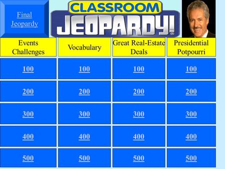 Final Jeopardy Events Challenges Vocabulary Great Real-Estate Deals Presidential Potpourri