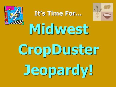 It's Time For... Midwest CropDuster Jeopardy! Jeopardy $100 $200 $300 $400 $500 $100 $200 $300 $400 $500 $100 $200 $300 $400 $500 $100 $200 $300 $400.