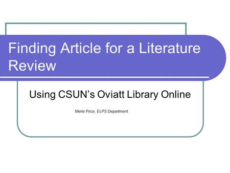 Finding Article for a Literature Review Using CSUN's Oviatt Library Online Merle Price, ELPS Department.