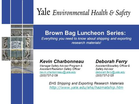 Brown Bag Luncheon Series: Everything you need to know about shipping and exporting research materials! Kevin CharbonneauDeborah Ferry Manager Safety Advisor.