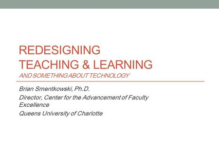 REDESIGNING TEACHING & LEARNING AND SOMETHING ABOUT TECHNOLOGY Brian Smentkowski, Ph.D. Director, Center for the Advancement of Faculty Excellence Queens.