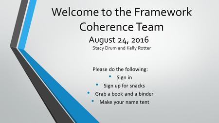 Welcome to the Framework Coherence Team August 24, 2016 Stacy Drum and Kelly Rotter Please do the following: Sign in Sign up for snacks Grab a book and.