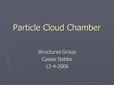Particle Cloud Chamber Structures Group Cassie Dobbs