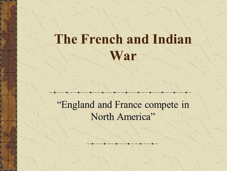 "The French and Indian War ""England and France compete in North America"""