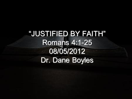 """JUSTIFIED BY FAITH"" Romans 4: /05/2012 Dr. Dane Boyles."