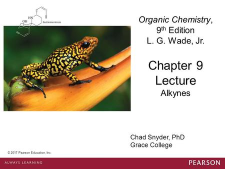 © 2014 Pearson Education, Inc. Chad Snyder, PhD Grace College Chapter 9 Lecture Organic Chemistry, 9 th Edition L. G. Wade, Jr. Alkynes © 2017 Pearson.