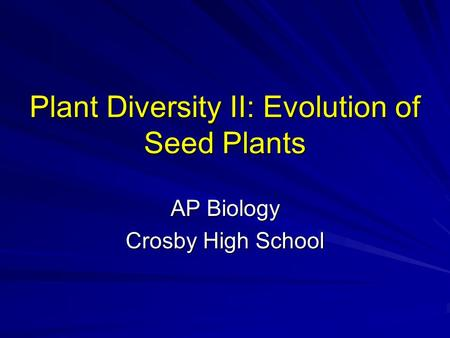 Plant Diversity II: Evolution of Seed Plants AP Biology Crosby High School.