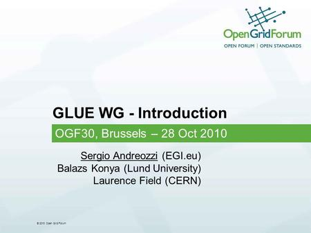 © 2010 Open Grid Forum GLUE WG - Introduction OGF30, Brussels – 28 Oct 2010 Sergio Andreozzi (EGI.eu) Balazs Konya (Lund University) Laurence Field (CERN)