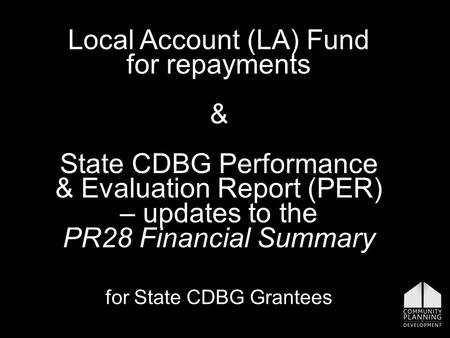 Local Account (LA) Fund for repayments & State CDBG Performance & Evaluation Report (PER) – updates to the PR28 Financial Summary for State CDBG Grantees.