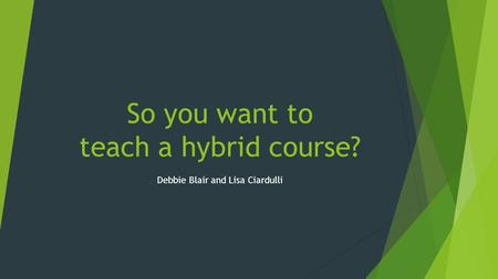 So you want to teach a hybrid course? Debbie Blair and Lisa Ciardulli.