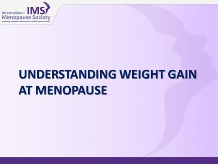 UNDERSTANDING WEIGHT GAIN AT MENOPAUSE. Key issues  For women aged 55–65 years, weight gain is one of their major health concerns  Is weight gain at.