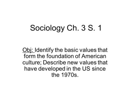 Sociology Ch. 3 S. 1 Obj: Identify the basic values that form the foundation of American culture; Describe new values that have developed in the US since.