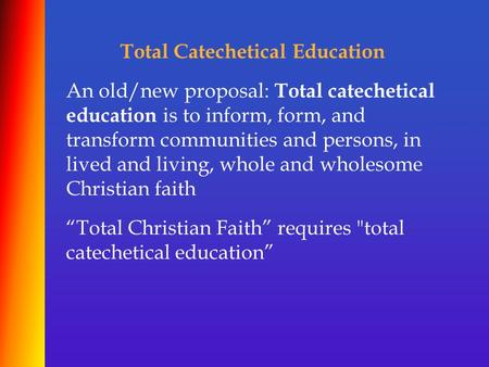 Total Catechetical Education An old/new proposal: Total catechetical education is to inform, form, and transform communities and persons, in lived and.