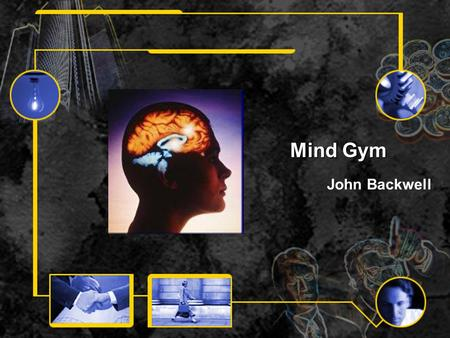 Mind Gym John Backwell. Introduction Knowledge Skills Understanding Patience Systematic Thinking Organised Making sense of things Accuracy Memory.