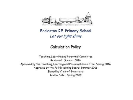 Eccleston C.E. Primary School Let our light shine Calculation Policy Teaching, Learning and Personnel Committee Reviewed: Summer 2016 Approved by the Teaching,