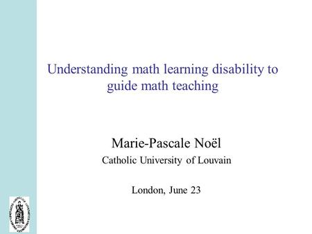 Understanding math learning disability to guide math teaching Marie-Pascale Noël Catholic University of Louvain London, June 23.