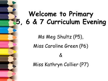 Welcome to Primary 5, 6 & 7 Curriculum Evening Ms Meg Shultz (P5), Miss Caroline Green (P6) & Miss Kathryn Collier (P7)