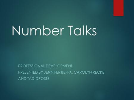 Number Talks PROFESSIONAL DEVELOPMENT PRESENTED BY JENNIFER BEFFA, CAROLYN RECKE AND TAD DROSTE.