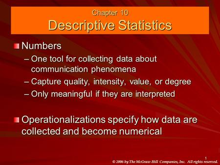 © 2006 by The McGraw-Hill Companies, Inc. All rights reserved. 1 Chapter 10 Descriptive Statistics Numbers –One tool for collecting data about communication.