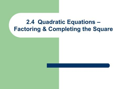 2.4 Quadratic Equations – Factoring & Completing the Square.