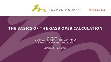 THE BASICS OF THE GASB OPEB CALCULATION PRESENTED BY: MARK VAN BUSKIRK, PHD, ASA, MAAA HOLMES MURPHY AND ASSOCIATES SEPTEMBER 23,