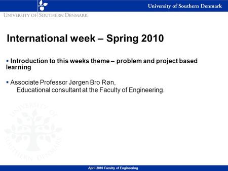 April 2010 Faculty of Engineering International week – Spring 2010  Introduction to this weeks theme – problem and project based learning  Associate.