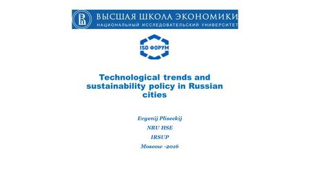 Technological trends and sustainability policy in Russian cities Evgenij Pliseckij NRU HSE IRSUP Moscow
