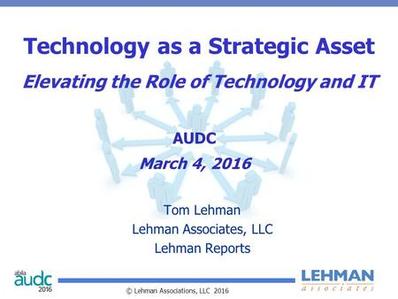© Lehman Associations, LLC 2016 Technology as a Strategic Asset Elevating the Role of Technology and IT Tom Lehman Lehman Associates, LLC Lehman Reports.