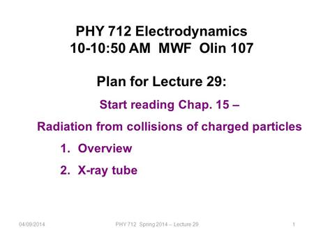 1 PHY 712 Electrodynamics 10-10:50 AM MWF Olin 107 Plan for Lecture 29: Start reading Chap. 15 – Radiation from collisions of charged particles 1.Overview.