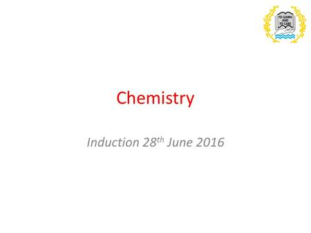 Chemistry Induction 28 th June Outline of the course YEAR 12 Physical chemistry (Atomic structure, bonding, Energetics, Kinetics, Equilibria and.