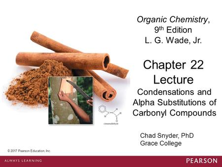 © 2014 Pearson Education, Inc. Chad Snyder, PhD Grace College Chapter 22 Lecture Organic Chemistry, 9 th Edition L. G. Wade, Jr. Condensations and Alpha.