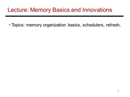 1 Lecture: Memory Basics and Innovations Topics: memory organization basics, schedulers, refresh,