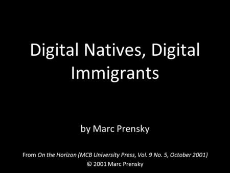 Digital Natives, Digital Immigrants by Marc Prensky From On the Horizon (MCB University Press, Vol. 9 No. 5, October 2001) © 2001 Marc Prensky.