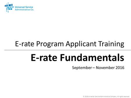 © 2016 Universal Service Administrative Company. All rights reserved. E-rate Fundamentals E-rate Program Applicant Training September – November 2016.