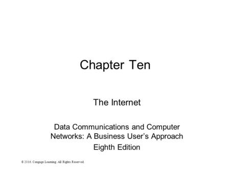 Chapter Ten The Internet Data Communications and Computer Networks: A Business User's Approach Eighth Edition © Cengage Learning. All Rights Reserved.