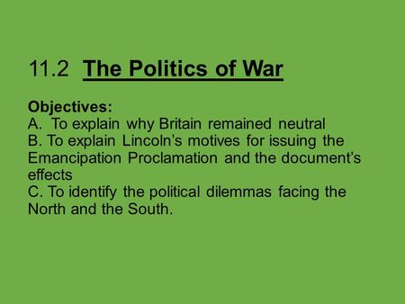 11.2 The Politics of War Objectives: A. To explain why Britain remained neutral B. To explain Lincoln's motives for issuing the Emancipation Proclamation.