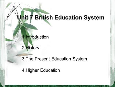 Unit 7 British Education System 1.Introduction 2.History 3.The Present Education System 4.Higher Education.