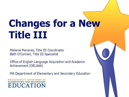Changes for a New Title III Melanie Manares, Title III Coordinator Beth O'Connell, Title III Specialist Office of English Language Acquisition and Academic.