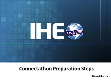Steve Moore Connectathon Preparation Steps. Intended Audience Participants doing Connectathon testing of IHE profiles and US Initiatives – First-time.