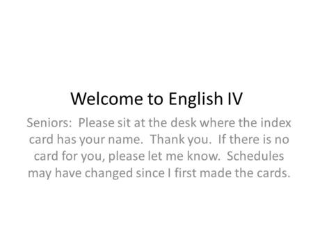 Welcome to English IV Seniors: Please sit at the desk where the index card has your name. Thank you. If there is no card for you, please let me know. Schedules.