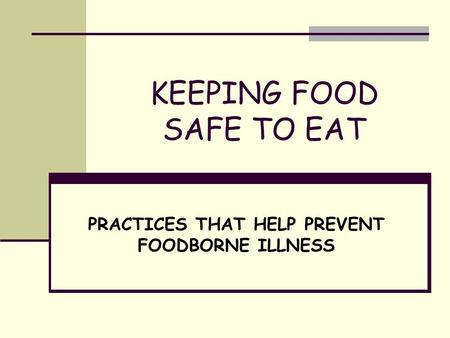 KEEPING FOOD SAFE TO EAT PRACTICES THAT HELP PREVENT FOODBORNE ILLNESS.