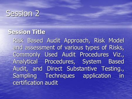 Session 2 Session Title Risk Based Audit Approach, Risk Model <strong>and</strong> assessment of various types of Risks, Commonly Used Audit Procedures Viz., Analytical.