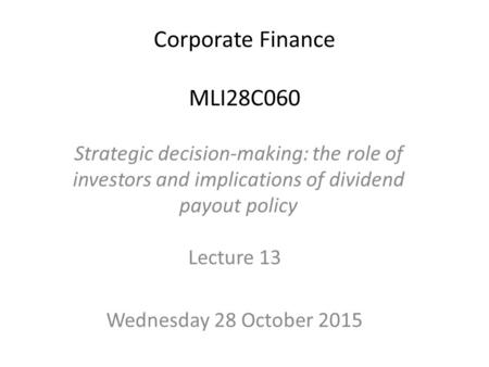 Corporate Finance MLI28C060 Lecture 13 Wednesday 28 October 2015 Strategic decision-making: the role of investors and implications of dividend payout policy.